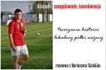 Działanie, zaangażowanie, konsekwencja - tworzenie historii lokalnej piłki nożnej - rozmowa z Mariuszem Skalskim