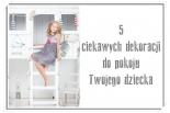 5 ciekawych dekoracji do pokoju Twojego dziecka