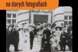 Ziemiańskie tradycje weselne na starych fotografiach